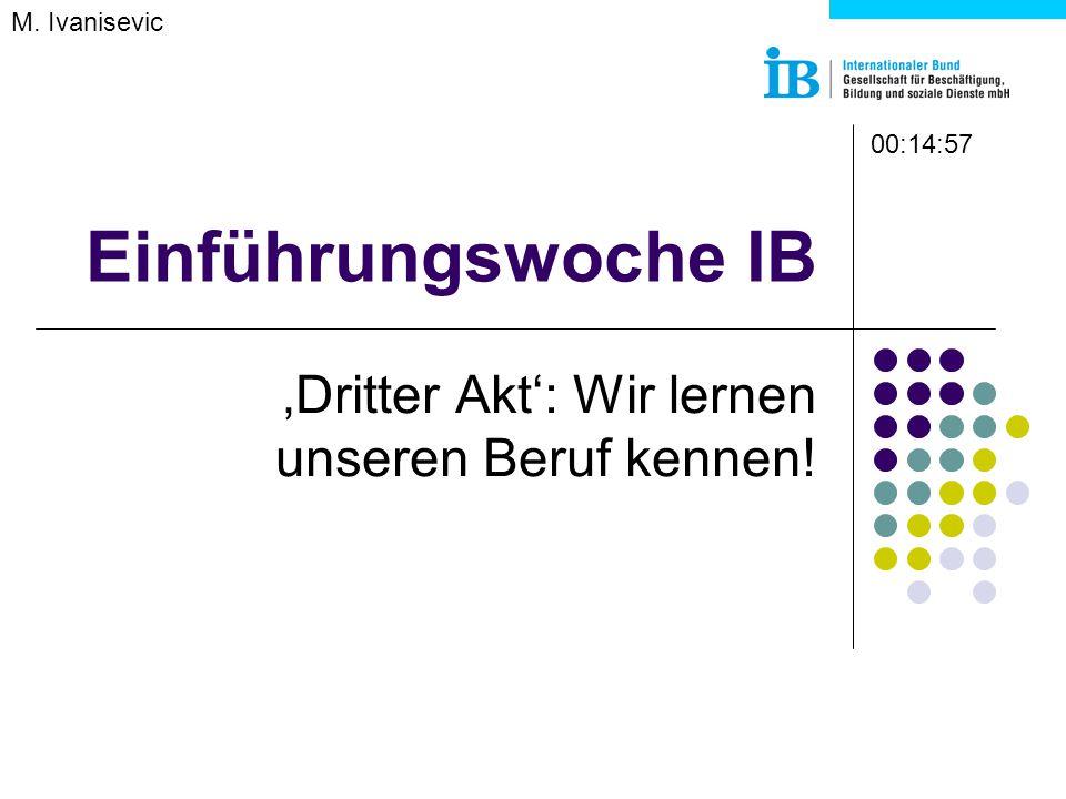 Einführungswoche IB 'Dritter Akt': Wir lernen unseren Beruf kennen! M. Ivanisevic 00:14:57