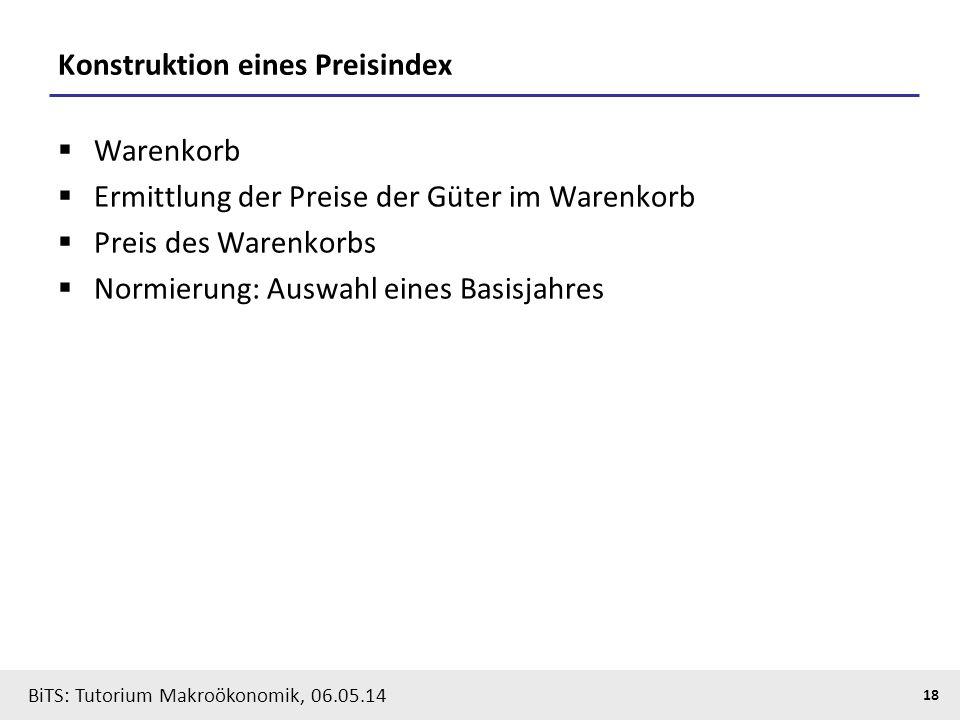 BiTS: Tutorium Makroökonomik, 06.05.14 18 Konstruktion eines Preisindex  Warenkorb  Ermittlung der Preise der Güter im Warenkorb  Preis des Warenko