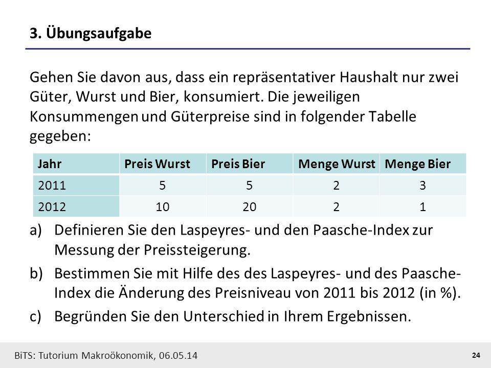 BiTS: Tutorium Makroökonomik, 06.05.14 24 3. Übungsaufgabe Gehen Sie davon aus, dass ein repräsentativer Haushalt nur zwei Güter, Wurst und Bier, kons