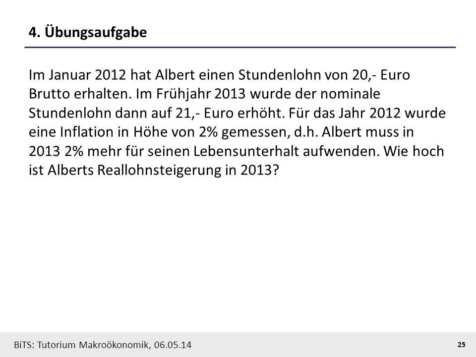 BiTS: Tutorium Makroökonomik, 06.05.14 25 4. Übungsaufgabe Im Januar 2012 hat Albert einen Stundenlohn von 20,- Euro Brutto erhalten. Im Frühjahr 2013