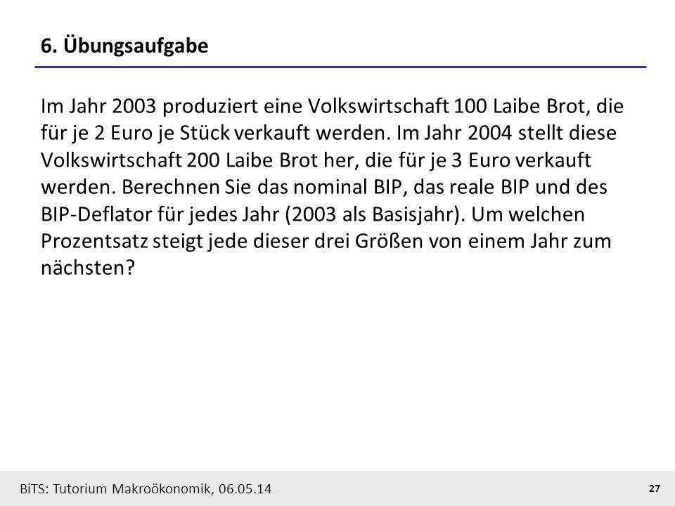 BiTS: Tutorium Makroökonomik, 06.05.14 27 6. Übungsaufgabe Im Jahr 2003 produziert eine Volkswirtschaft 100 Laibe Brot, die für je 2 Euro je Stück ver