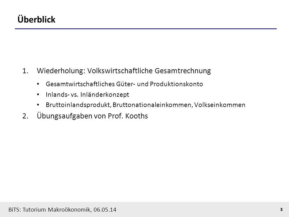 BiTS: Tutorium Makroökonomik, 06.05.14 3 Überblick 1.Wiederholung: Volkswirtschaftliche Gesamtrechnung Gesamtwirtschaftliches Güter- und Produktionsko