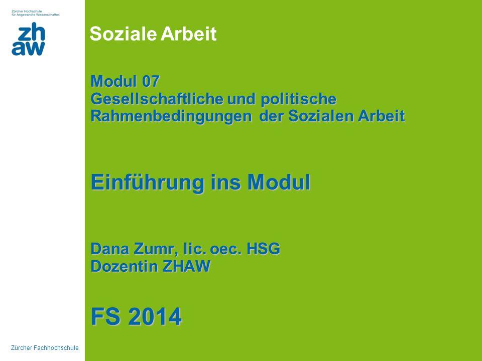 Zürcher Fachhochschule Soziale Arbeit Modul 07 Gesellschaftliche und politische Rahmenbedingungen der Sozialen Arbeit Einführung ins Modul Dana Zumr,