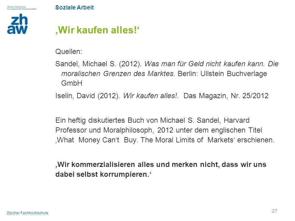 Soziale Arbeit Zürcher Fachhochschule 'Wir kaufen alles!' Quellen: Sandel, Michael S. (2012). Was man für Geld nicht kaufen kann. Die moralischen Gren
