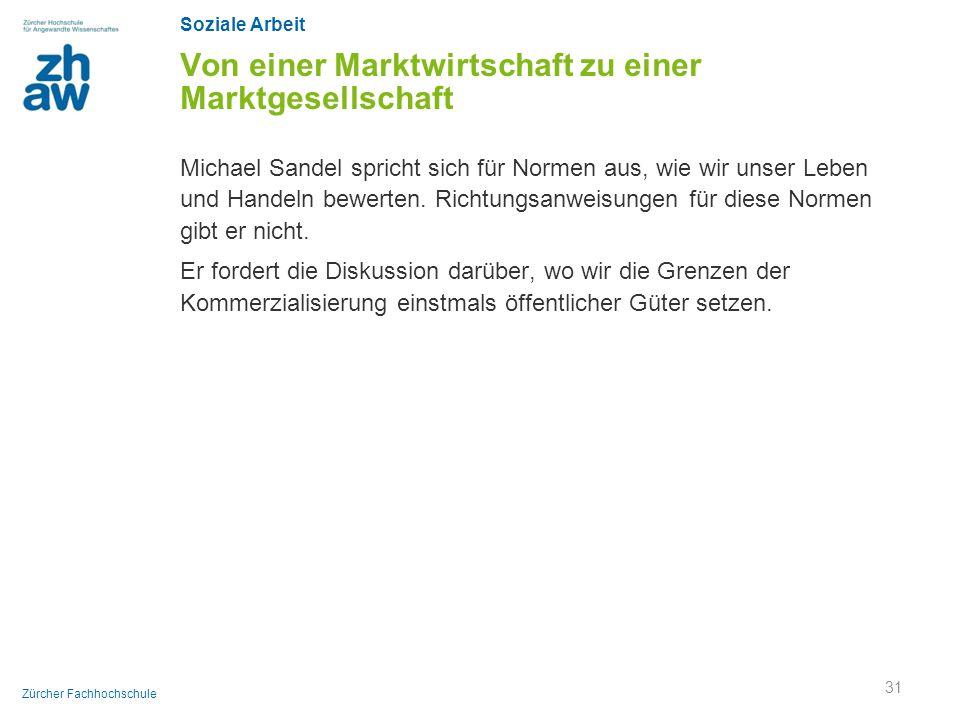 Soziale Arbeit Zürcher Fachhochschule Von einer Marktwirtschaft zu einer Marktgesellschaft Michael Sandel spricht sich für Normen aus, wie wir unser L