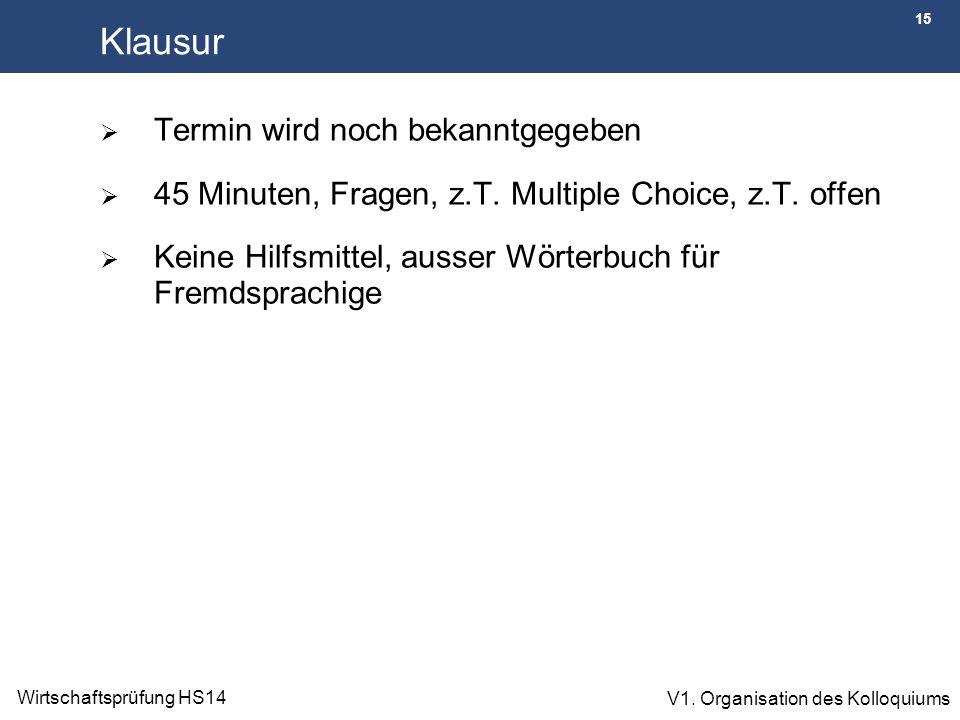 15 Wirtschaftsprüfung HS14 V1. Organisation des Kolloquiums Klausur  Termin wird noch bekanntgegeben  45 Minuten, Fragen, z.T. Multiple Choice, z.T.