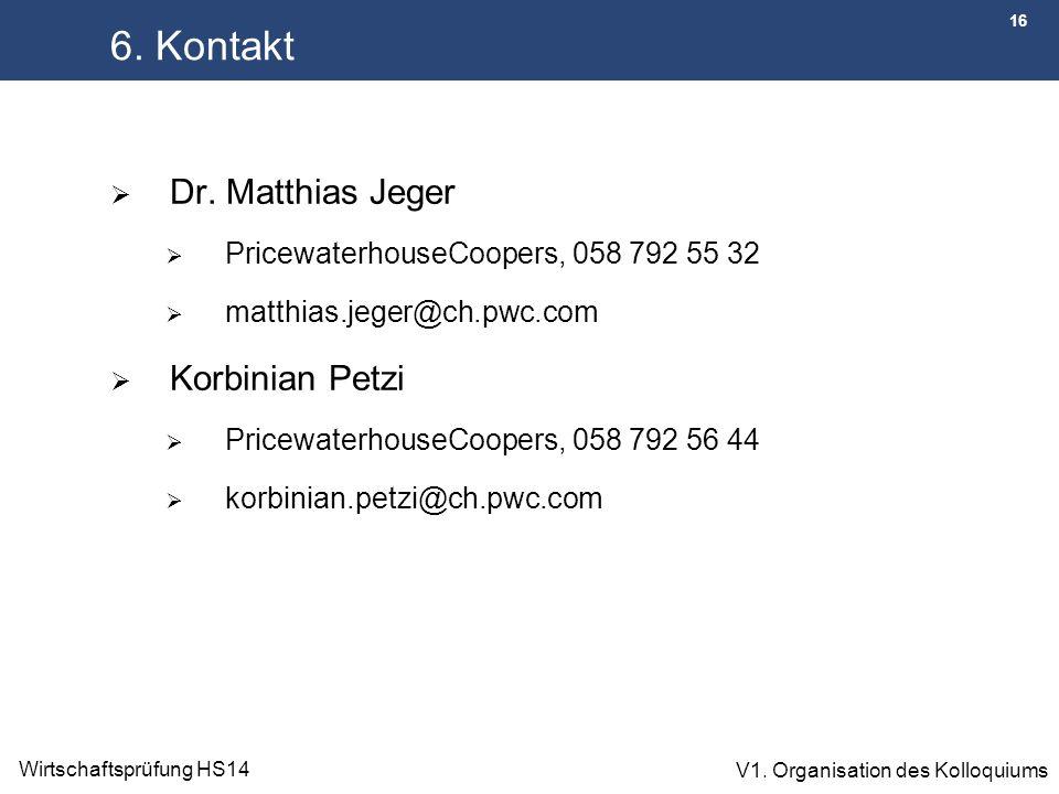 16 Wirtschaftsprüfung HS14 V1. Organisation des Kolloquiums 6. Kontakt  Dr. Matthias Jeger  PricewaterhouseCoopers, 058 792 55 32  matthias.jeger@c