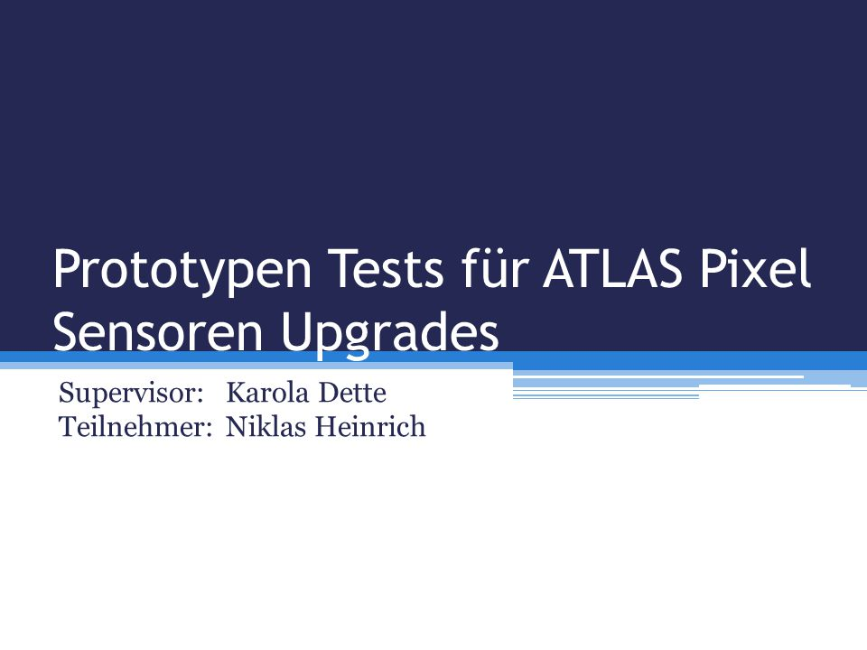 Prototypen Tests für ATLAS Pixel Sensoren Upgrades Supervisor: Karola Dette Teilnehmer:Niklas Heinrich