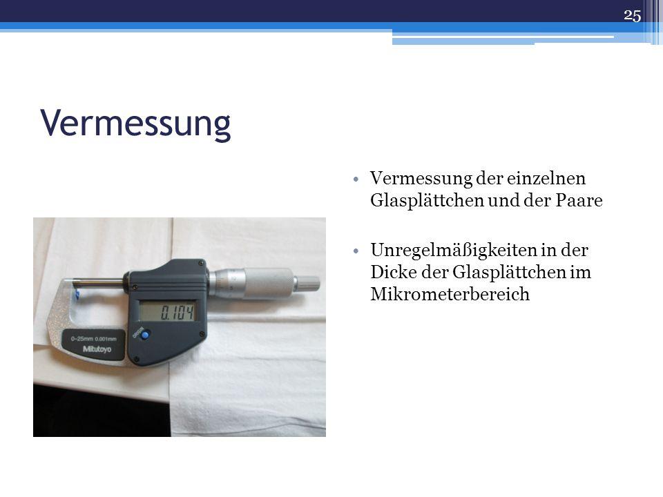 Vermessung Vermessung der einzelnen Glasplättchen und der Paare Unregelmäßigkeiten in der Dicke der Glasplättchen im Mikrometerbereich 25