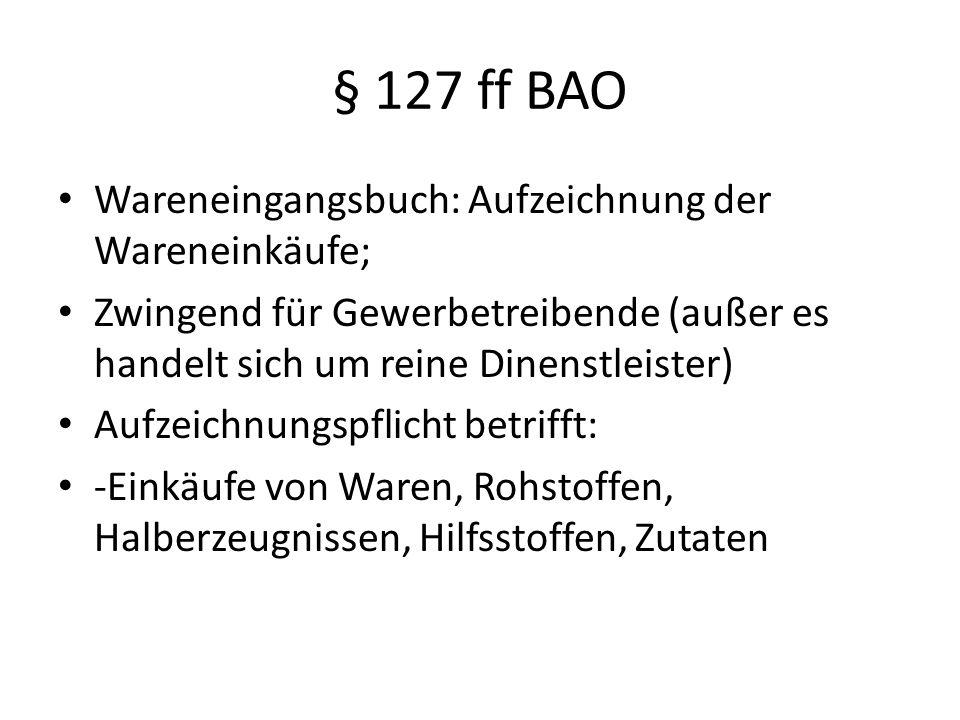 § 127 ff BAO Wareneingangsbuch: Aufzeichnung der Wareneinkäufe; Zwingend für Gewerbetreibende (außer es handelt sich um reine Dinenstleister) Aufzeichnungspflicht betrifft: -Einkäufe von Waren, Rohstoffen, Halberzeugnissen, Hilfsstoffen, Zutaten