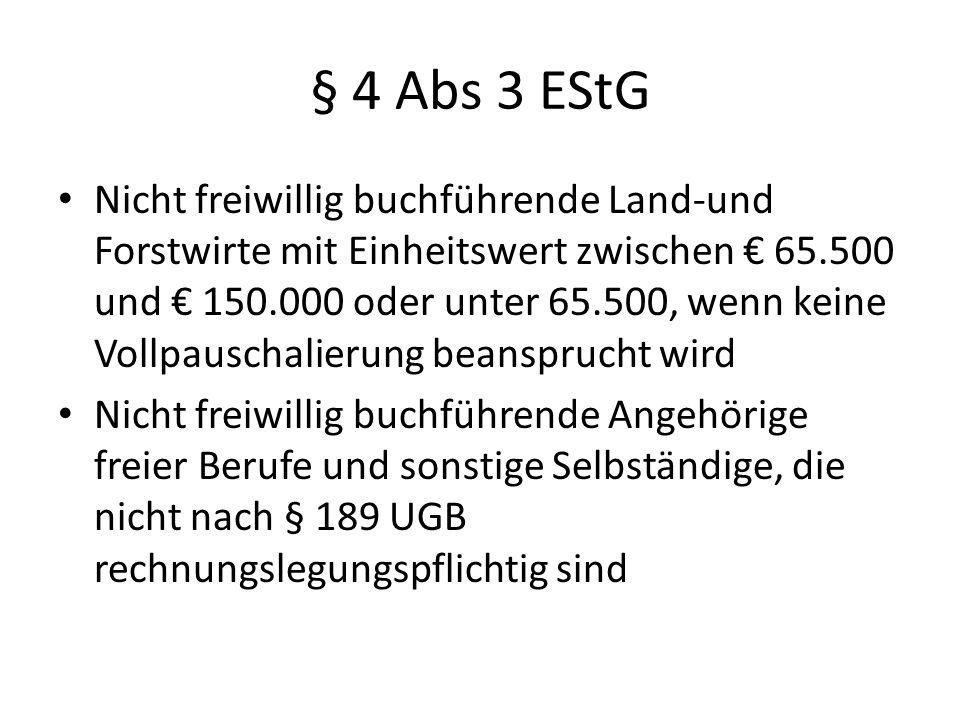 § 4 Abs 3 EStG Nicht freiwillig buchführende Land-und Forstwirte mit Einheitswert zwischen € 65.500 und € 150.000 oder unter 65.500, wenn keine Vollpauschalierung beansprucht wird Nicht freiwillig buchführende Angehörige freier Berufe und sonstige Selbständige, die nicht nach § 189 UGB rechnungslegungspflichtig sind