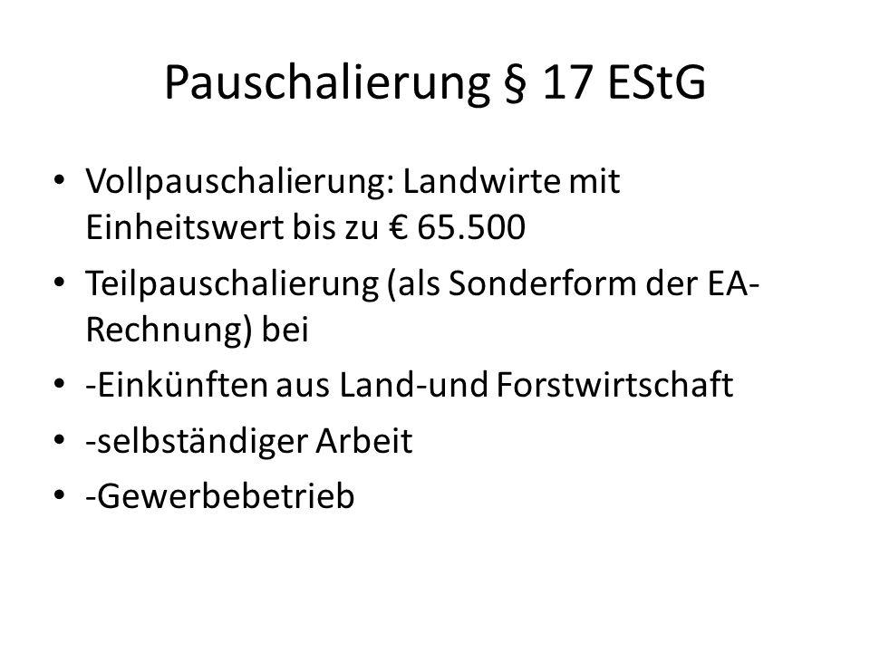 Pauschalierung § 17 EStG Vollpauschalierung: Landwirte mit Einheitswert bis zu € 65.500 Teilpauschalierung (als Sonderform der EA- Rechnung) bei -Einkünften aus Land-und Forstwirtschaft -selbständiger Arbeit -Gewerbebetrieb