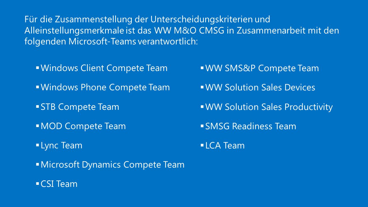 Für die Zusammenstellung der Unterscheidungskriterien und Alleinstellungsmerkmale ist das WW M&O CMSG in Zusammenarbeit mit den folgenden Microsoft-Teams verantwortlich:  Windows Client Compete Team  Windows Phone Compete Team  STB Compete Team  MOD Compete Team  Lync Team  Microsoft Dynamics Compete Team  CSI Team  WW SMS&P Compete Team  WW Solution Sales Devices  WW Solution Sales Productivity  SMSG Readiness Team  LCA Team