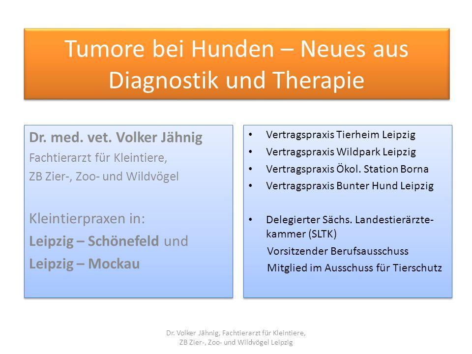 Tumore bei Hunden – Neues aus Diagnostik und Therapie Dr. med. vet. Volker Jähnig Fachtierarzt für Kleintiere, ZB Zier-, Zoo- und Wildvögel Kleintierp