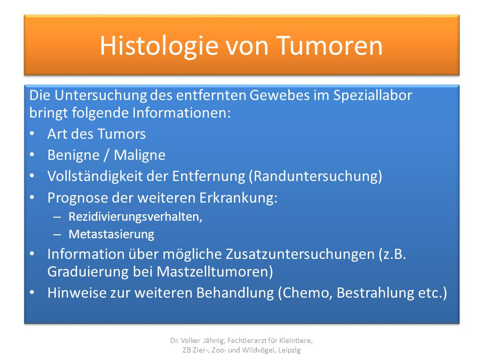 Histologie von Tumoren Die Untersuchung des entfernten Gewebes im Speziallabor bringt folgende Informationen: Art des Tumors Benigne / Maligne Vollstä