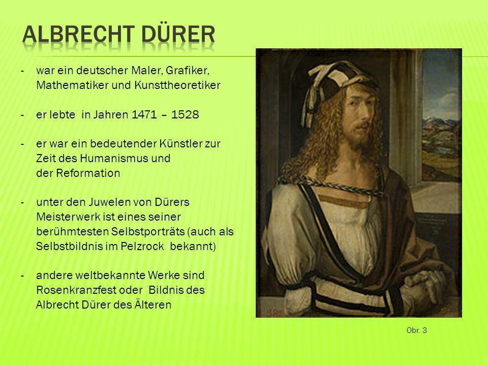 Obr. 3 -war ein deutscher Maler, Grafiker, Mathematiker und Kunsttheoretiker -er lebte in Jahren 1471 – 1528 -er war ein bedeutender Künstler zur Zeit