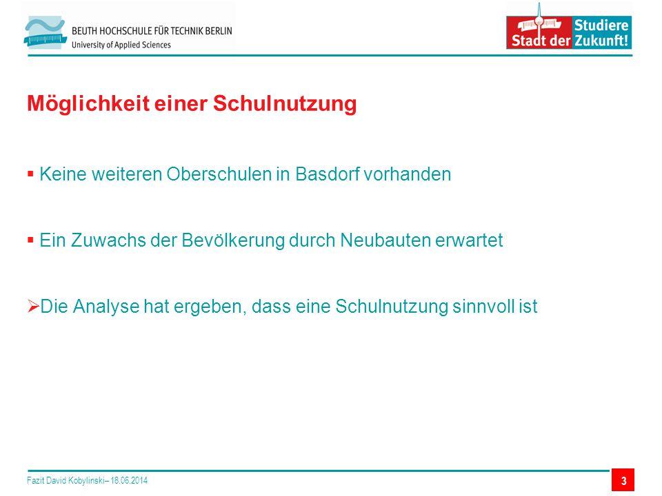  Keine weiteren Oberschulen in Basdorf vorhanden  Ein Zuwachs der Bevölkerung durch Neubauten erwartet  Die Analyse hat ergeben, dass eine Schulnutzung sinnvoll ist Möglichkeit einer Schulnutzung Fazit David Kobylinski– 18.06.2014 3