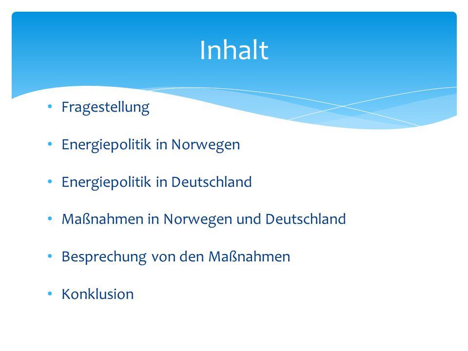Fragestellung Energiepolitik in Norwegen Energiepolitik in Deutschland Maßnahmen in Norwegen und Deutschland Besprechung von den Maßnahmen Konklusion