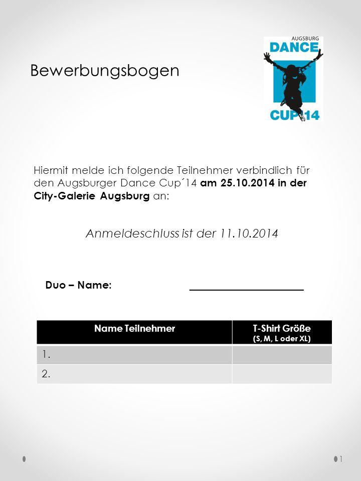 Bewerbungsbogen Hiermit melde ich folgende Teilnehmer verbindlich für den Augsburger Dance Cup´14 am 25.10.2014 in der City-Galerie Augsburg an: Anmeldeschluss ist der 11.10.2014 Duo – Name: ___________________ Name TeilnehmerT-Shirt Größe (S, M, L oder XL) 1.