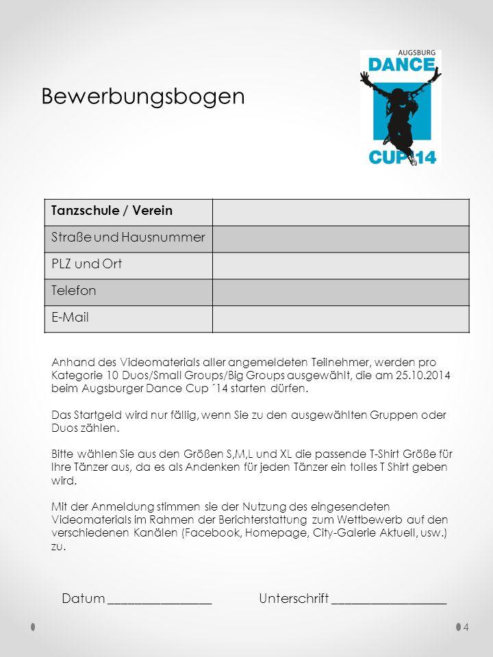 Bewerbungsbogen Anhand des Videomaterials aller angemeldeten Teilnehmer, werden pro Kategorie 10 Duos/Small Groups/Big Groups ausgewählt, die am 25.10.2014 beim Augsburger Dance Cup ´14 starten dürfen.