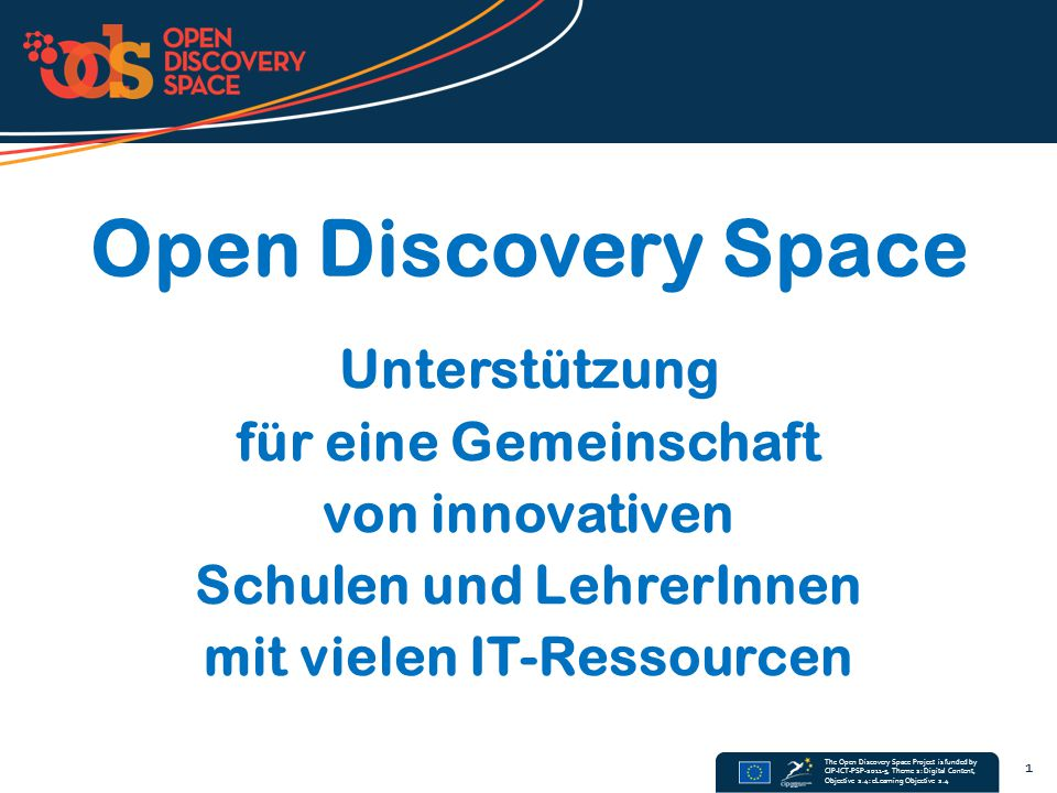 The Open Discovery Space Project is funded by CIP-ICT-PSP-2011-5, Theme 2: Digital Content, Objective 2.4: eLearning Objective 2.4 42 http://www.virtuelleschule.at/limesurvey/ http://www.virtuelleschule.at/limesurvey/index.php/surveys/publiclist?lang=de-informal Bitte ausfüllen: