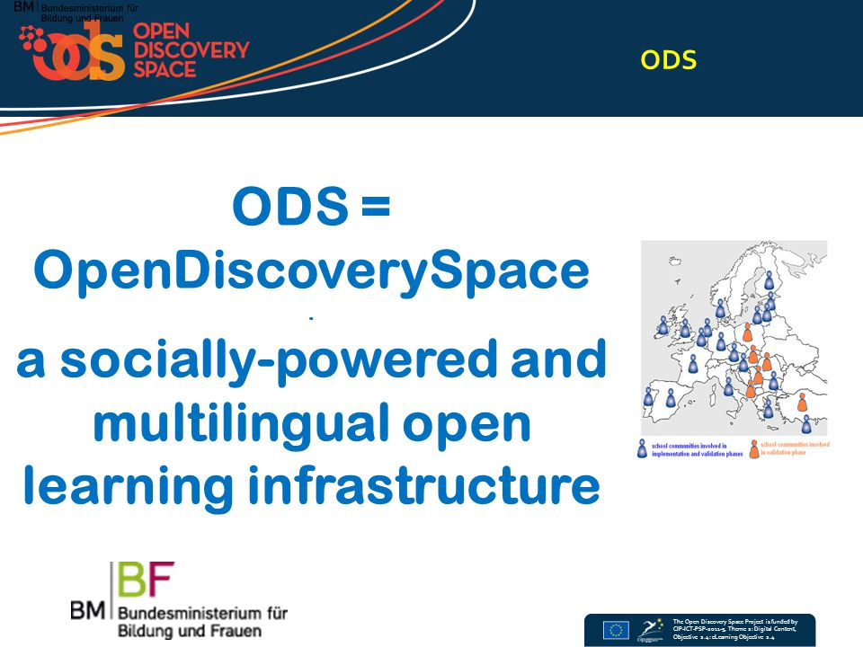 The Open Discovery Space Project is funded by CIP-ICT-PSP-2011-5, Theme 2: Digital Content, Objective 2.4: eLearning Objective 2.4 ZIELE 3 ODS will drei Hauptziele erreichen: Erstens will es allen Beteiligten einen gemeinsamen Zugang zu eLearning-Ressourcen aus verschiedensten Datenbanken bieten; zweitens bindet ODS alle Akteure in den Erstellungsprozess sinnvoller pädagogischer Aktivitäten ein, indem es ein mehrsprachiges Portal mit sozialen Netzwerkkomponenten anbietet, in dem sowohl eLearning-Ressourcen als auch Dienste für die Produktion von Lernaktivitäten angeboten werden; drittens wird ODS die Ergebnisse neuartiger Lehr- und Lernaktivitäten studieren und anbieten, welche als Prototypen für andere Akteure im Schulbereich dienen könnten.