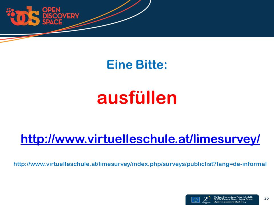 The Open Discovery Space Project is funded by CIP-ICT-PSP-2011-5, Theme 2: Digital Content, Objective 2.4: eLearning Objective 2.4 20 http://www.virtuelleschule.at/limesurvey/ http://www.virtuelleschule.at/limesurvey/index.php/surveys/publiclist?lang=de-informal Eine Bitte: ausfüllen