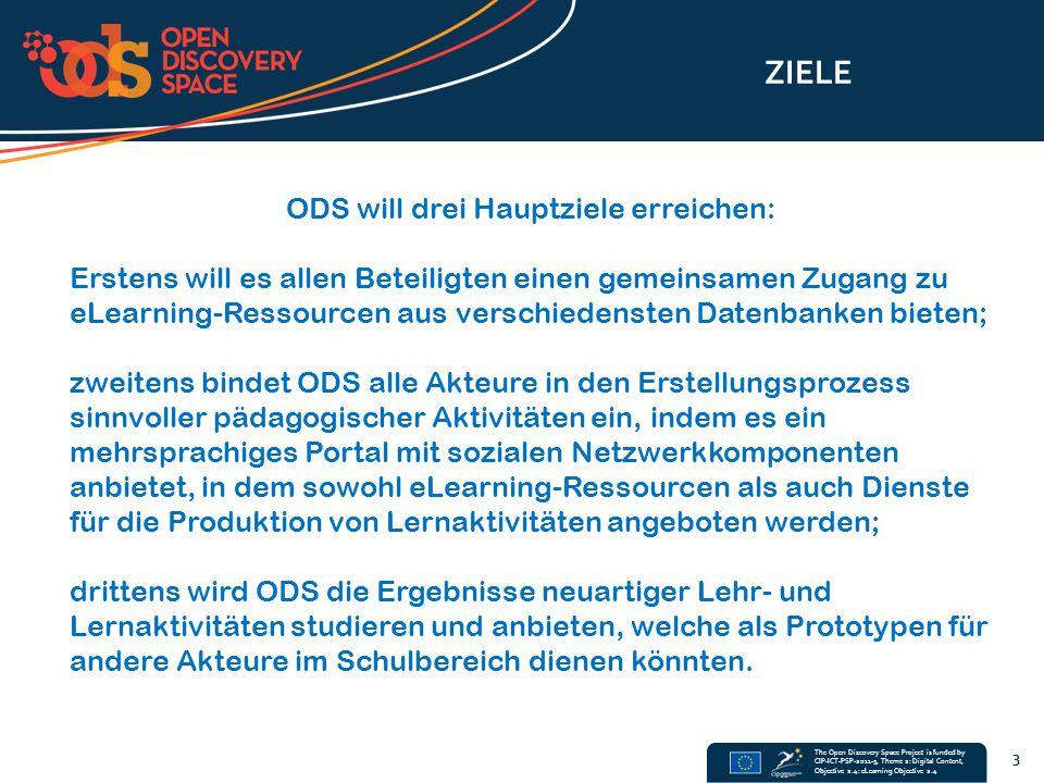 The Open Discovery Space Project is funded by CIP-ICT-PSP-2011-5, Theme 2: Digital Content, Objective 2.4: eLearning Objective 2.4 ZIELE 3 ODS will dr
