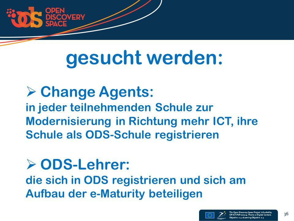 The Open Discovery Space Project is funded by CIP-ICT-PSP-2011-5, Theme 2: Digital Content, Objective 2.4: eLearning Objective 2.4 36 gesucht werden:  Change Agents: in jeder teilnehmenden Schule zur Modernisierung in Richtung mehr ICT, ihre Schule als ODS-Schule registrieren  ODS-Lehrer: die sich in ODS registrieren und sich am Aufbau der e-Maturity beteiligen