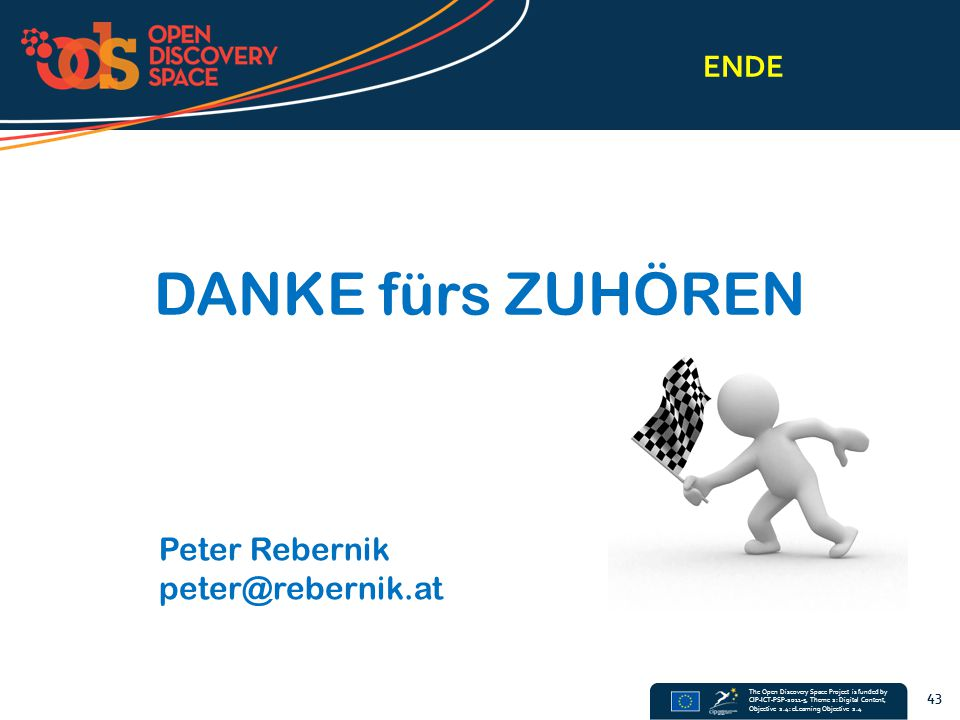 The Open Discovery Space Project is funded by CIP-ICT-PSP-2011-5, Theme 2: Digital Content, Objective 2.4: eLearning Objective 2.4 ENDE 43 DANKE fürs ZUHÖREN Peter Rebernik peter@rebernik.at