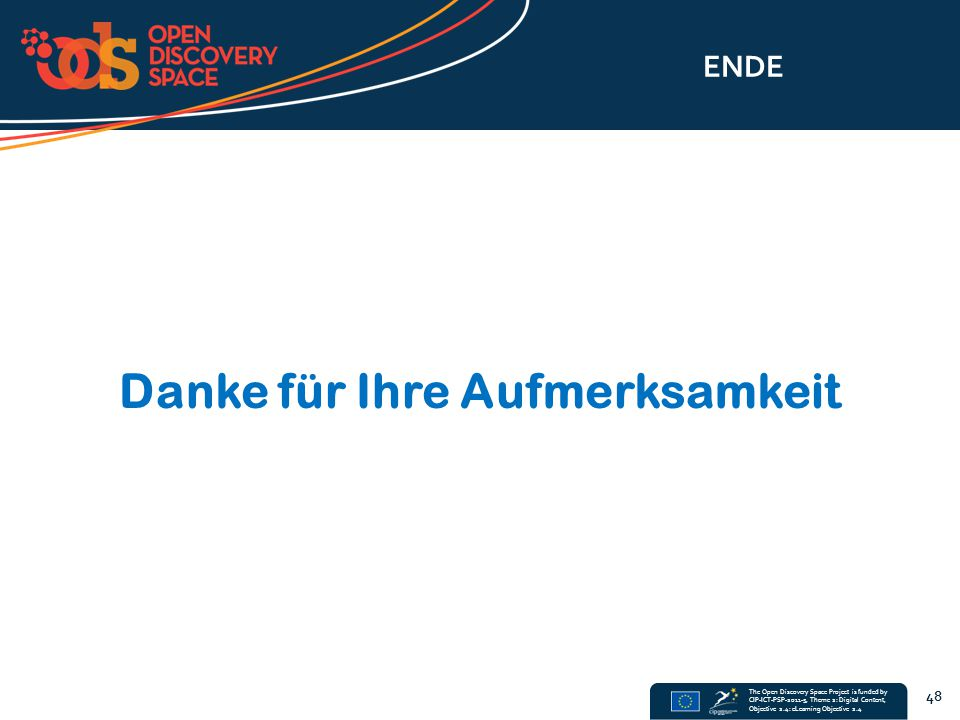 The Open Discovery Space Project is funded by CIP-ICT-PSP-2011-5, Theme 2: Digital Content, Objective 2.4: eLearning Objective 2.4 ENDE Danke für Ihre Aufmerksamkeit 48