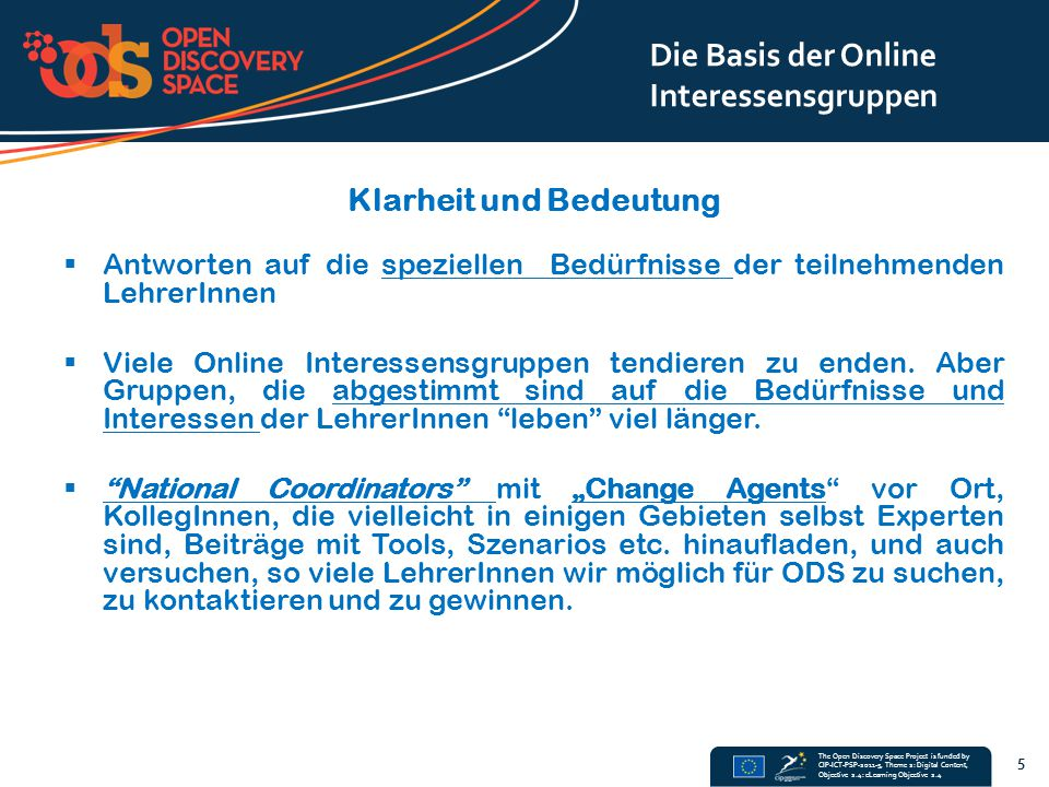 The Open Discovery Space Project is funded by CIP-ICT-PSP-2011-5, Theme 2: Digital Content, Objective 2.4: eLearning Objective 2.4 Klarheit und Bedeutung  Antworten auf die speziellen Bedürfnisse der teilnehmenden LehrerInnen  Viele Online Interessensgruppen tendieren zu enden.
