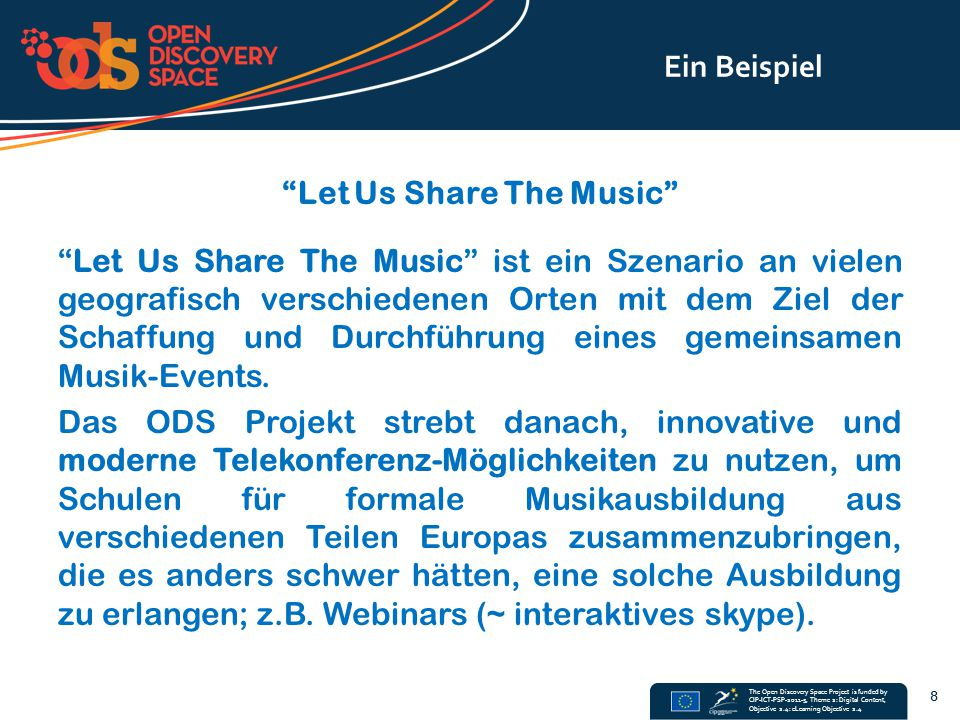 The Open Discovery Space Project is funded by CIP-ICT-PSP-2011-5, Theme 2: Digital Content, Objective 2.4: eLearning Objective 2.4 Ein Beispiel Let Us Share The Music Let Us Share The Music ist ein Szenario an vielen geografisch verschiedenen Orten mit dem Ziel der Schaffung und Durchführung eines gemeinsamen Musik-Events.