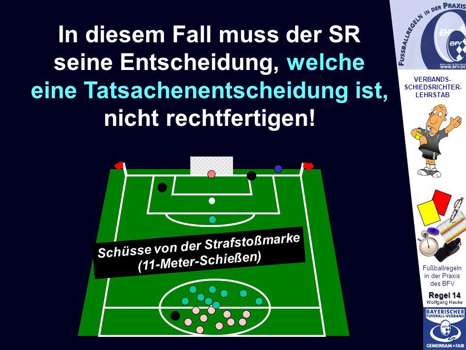 VERBANDS- SCHIEDSRICHTER- LEHRSTAB Fußballregeln in der Praxis des BFV Regel 14 Wolfgang Hauke Schüsse von der Strafstoßmarke (11-Meter-Schießen) In d