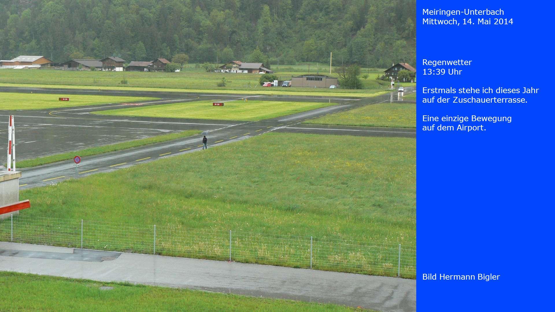 Meiringen-Unterbach Mittwoch, 14. Mai 2014 Bild Hermann Bigler Regenwetter 13:39 Uhr Erstmals stehe ich dieses Jahr auf der Zuschauerterrasse. Eine ei