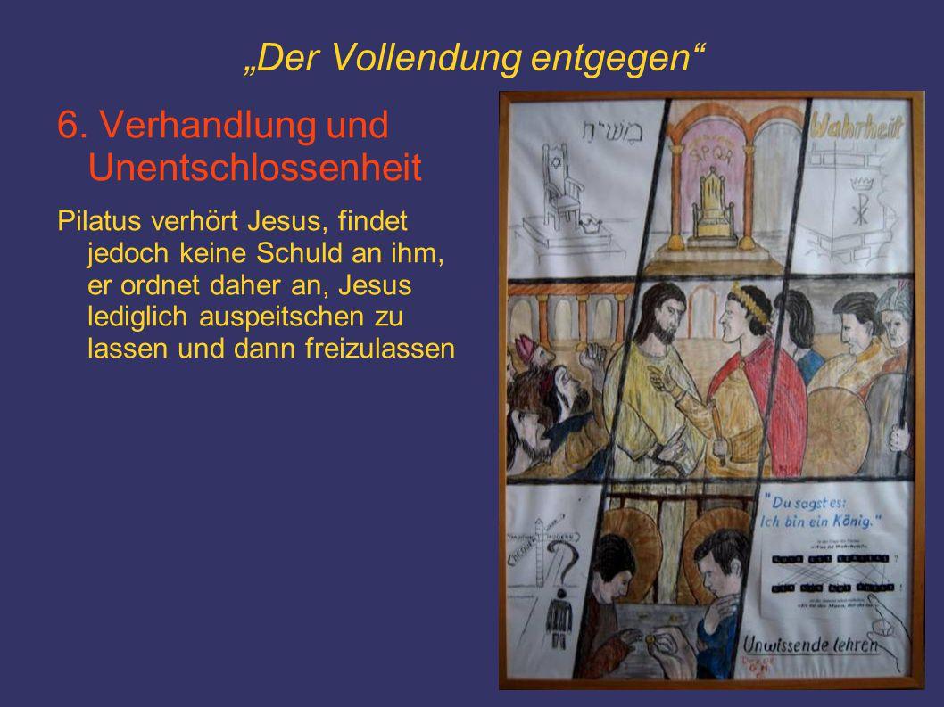 """""""Der Vollendung entgegen"""" 6. Verhandlung und Unentschlossenheit Pilatus verhört Jesus, findet jedoch keine Schuld an ihm, er ordnet daher an, Jesus le"""