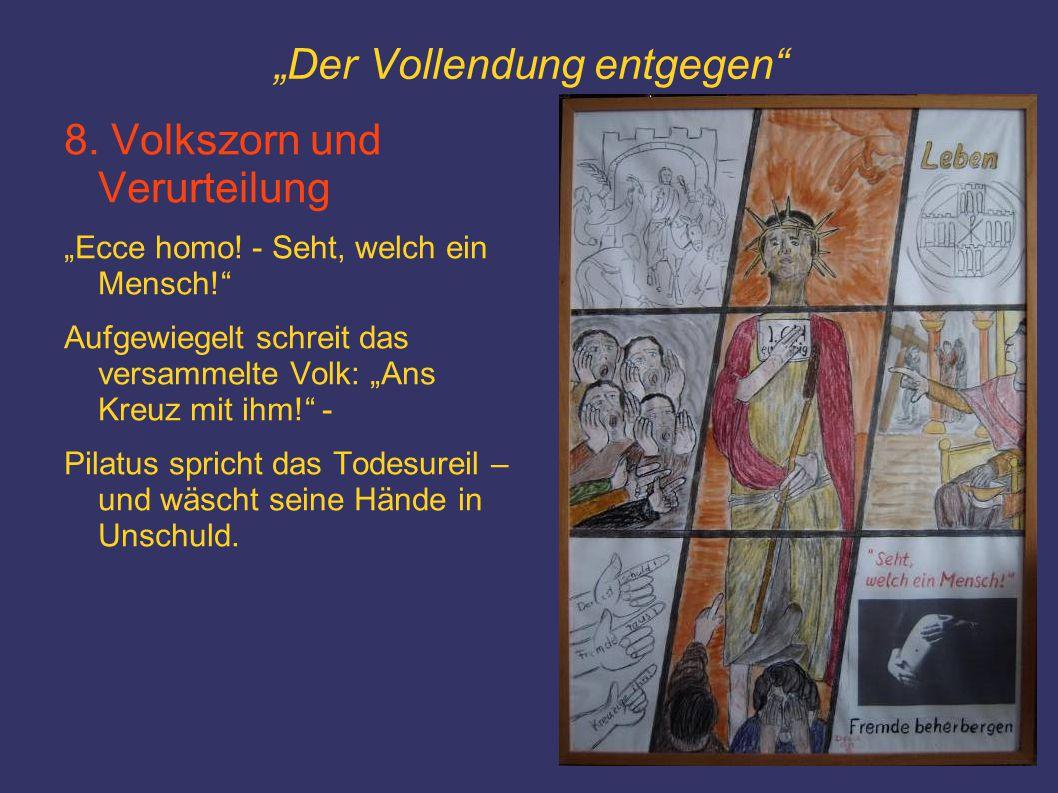 """""""Der Vollendung entgegen"""" 8. Volkszorn und Verurteilung """"Ecce homo! - Seht, welch ein Mensch!"""" Aufgewiegelt schreit das versammelte Volk: """"Ans Kreuz m"""