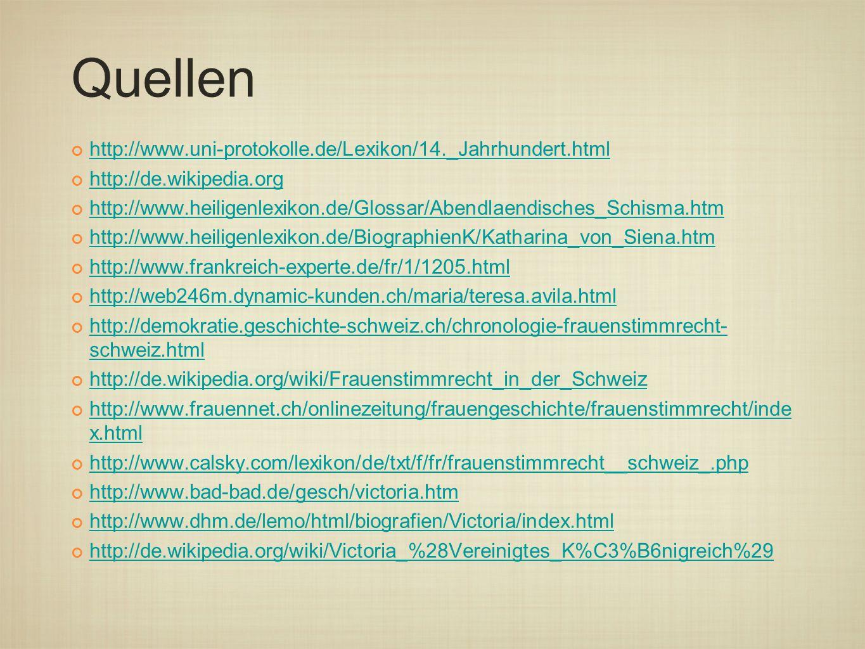 Quellen http://www.uni-protokolle.de/Lexikon/14._Jahrhundert.html http://de.wikipedia.org http://www.heiligenlexikon.de/Glossar/Abendlaendisches_Schisma.htm http://www.heiligenlexikon.de/BiographienK/Katharina_von_Siena.htm http://www.frankreich-experte.de/fr/1/1205.html http://web246m.dynamic-kunden.ch/maria/teresa.avila.html http://demokratie.geschichte-schweiz.ch/chronologie-frauenstimmrecht- schweiz.html http://de.wikipedia.org/wiki/Frauenstimmrecht_in_der_Schweiz http://www.frauennet.ch/onlinezeitung/frauengeschichte/frauenstimmrecht/inde x.html http://www.calsky.com/lexikon/de/txt/f/fr/frauenstimmrecht__schweiz_.php http://www.bad-bad.de/gesch/victoria.htm http://www.dhm.de/lemo/html/biografien/Victoria/index.html http://de.wikipedia.org/wiki/Victoria_%28Vereinigtes_K%C3%B6nigreich%29