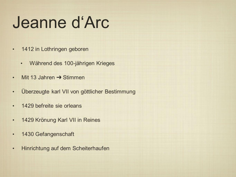 Jeanne d'Arc 1412 in Lothringen geboren Während des 100-jährigen Krieges Mit 13 Jahren ➔ Stimmen Überzeugte karl VII von göttlicher Bestimmung 1429 befreite sie orleans 1429 Krönung Karl VII in Reines 1430 Gefangenschaft Hinrichtung auf dem Scheiterhaufen