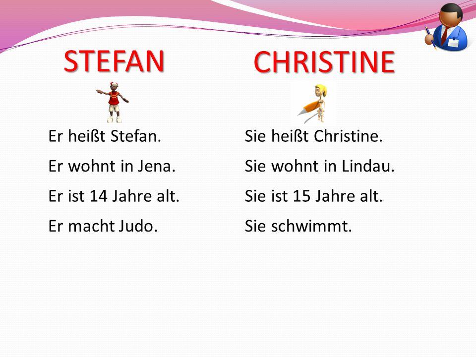 STEFAN Er heißt Stefan. Er wohnt in Jena. Er ist 14 Jahre alt. Er macht Judo. CHRISTINE Sie heißt Christine. Sie wohnt in Lindau. Sie ist 15 Jahre alt