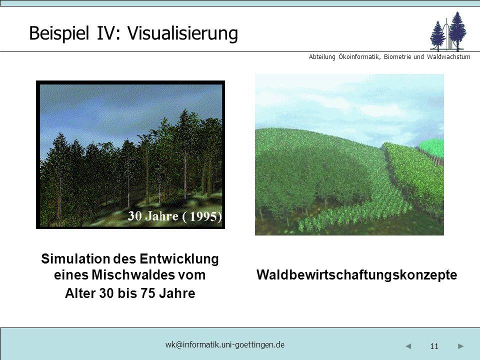 11 Abteilung Ökoinformatik, Biometrie und Waldwachstum Beispiel IV: Visualisierung Simulation des Entwicklung eines Mischwaldes vom Alter 30 bis 75 Jahre Waldbewirtschaftungskonzepte wk@informatik.uni-goettingen.de