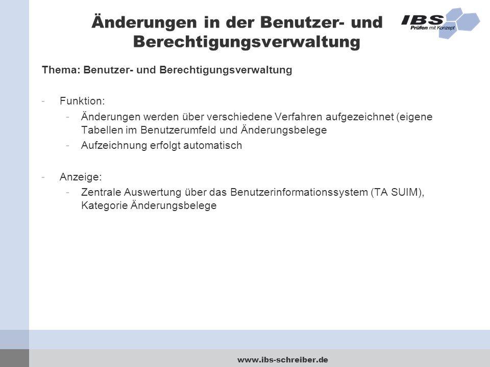 www.ibs-schreiber.de Änderungen in der Benutzer- und Berechtigungsverwaltung Thema: Benutzer- und Berechtigungsverwaltung -Funktion: -Änderungen werden über verschiedene Verfahren aufgezeichnet (eigene Tabellen im Benutzerumfeld und Änderungsbelege -Aufzeichnung erfolgt automatisch -Anzeige: -Zentrale Auswertung über das Benutzerinformationssystem (TA SUIM), Kategorie Änderungsbelege
