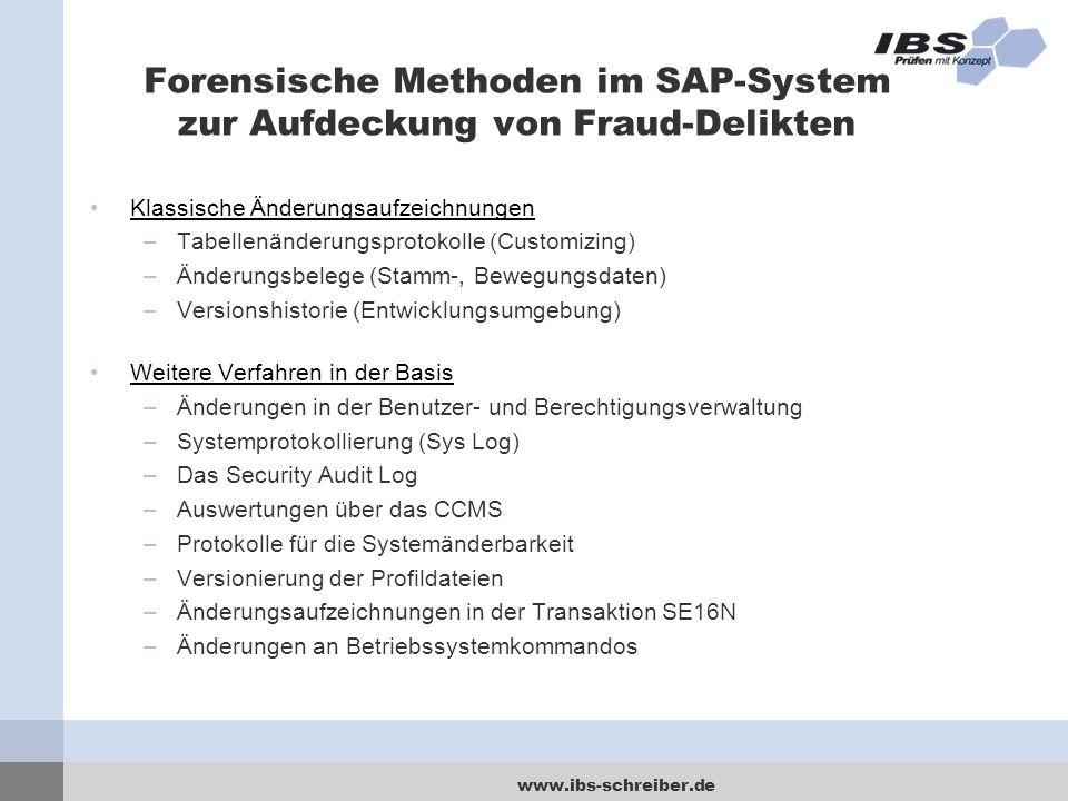 www.ibs-schreiber.de Forensische Methoden im SAP-System zur Aufdeckung von Fraud-Delikten Klassische Änderungsaufzeichnungen –Tabellenänderungsprotokolle (Customizing) –Änderungsbelege (Stamm-, Bewegungsdaten) –Versionshistorie (Entwicklungsumgebung) Weitere Verfahren in der Basis –Änderungen in der Benutzer- und Berechtigungsverwaltung –Systemprotokollierung (Sys Log) –Das Security Audit Log –Auswertungen über das CCMS –Protokolle für die Systemänderbarkeit –Versionierung der Profildateien –Änderungsaufzeichnungen in der Transaktion SE16N –Änderungen an Betriebssystemkommandos
