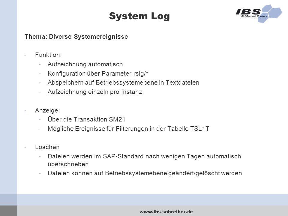 www.ibs-schreiber.de System Log Thema: Diverse Systemereignisse -Funktion: -Aufzeichnung automatisch -Konfiguration über Parameter rslg/* -Abspeichern auf Betriebssystemebene in Textdateien -Aufzeichnung einzeln pro Instanz -Anzeige: -Über die Transaktion SM21 -Mögliche Ereignisse für Filterungen in der Tabelle TSL1T -Löschen -Dateien werden im SAP-Standard nach wenigen Tagen automatisch überschrieben -Dateien können auf Betriebssystemebene geändert/gelöscht werden