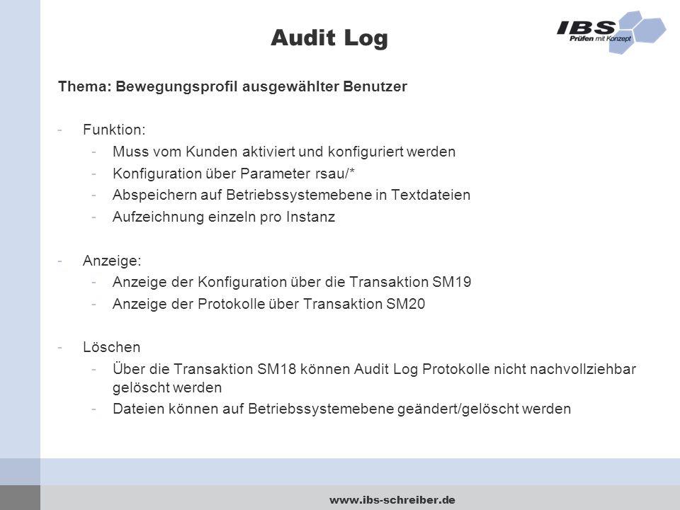 www.ibs-schreiber.de Audit Log Thema: Bewegungsprofil ausgewählter Benutzer -Funktion: -Muss vom Kunden aktiviert und konfiguriert werden -Konfiguration über Parameter rsau/* -Abspeichern auf Betriebssystemebene in Textdateien -Aufzeichnung einzeln pro Instanz -Anzeige: -Anzeige der Konfiguration über die Transaktion SM19 -Anzeige der Protokolle über Transaktion SM20 -Löschen -Über die Transaktion SM18 können Audit Log Protokolle nicht nachvollziehbar gelöscht werden -Dateien können auf Betriebssystemebene geändert/gelöscht werden