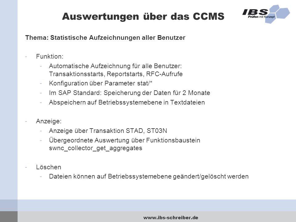www.ibs-schreiber.de Auswertungen über das CCMS Thema: Statistische Aufzeichnungen aller Benutzer -Funktion: -Automatische Aufzeichnung für alle Benutzer: Transaktionsstarts, Reportstarts, RFC-Aufrufe -Konfiguration über Parameter stat/* -Im SAP Standard: Speicherung der Daten für 2 Monate -Abspeichern auf Betriebssystemebene in Textdateien -Anzeige: -Anzeige über Transaktion STAD, ST03N -Übergeordnete Auswertung über Funktionsbaustein swnc_collector_get_aggregates -Löschen -Dateien können auf Betriebssystemebene geändert/gelöscht werden