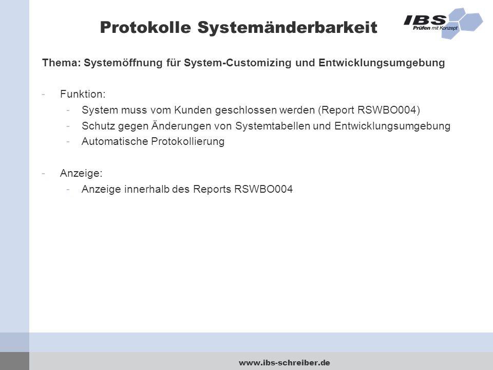 www.ibs-schreiber.de Protokolle Systemänderbarkeit Thema: Systemöffnung für System-Customizing und Entwicklungsumgebung -Funktion: -System muss vom Kunden geschlossen werden (Report RSWBO004) -Schutz gegen Änderungen von Systemtabellen und Entwicklungsumgebung -Automatische Protokollierung -Anzeige: -Anzeige innerhalb des Reports RSWBO004