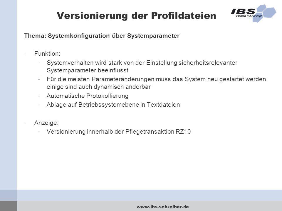 www.ibs-schreiber.de Versionierung der Profildateien Thema: Systemkonfiguration über Systemparameter -Funktion: -Systemverhalten wird stark von der Einstellung sicherheitsrelevanter Systemparameter beeinflusst -Für die meisten Parameteränderungen muss das System neu gestartet werden, einige sind auch dynamisch änderbar -Automatische Protokollierung -Ablage auf Betriebssystemebene in Textdateien -Anzeige: -Versionierung innerhalb der Pflegetransaktion RZ10