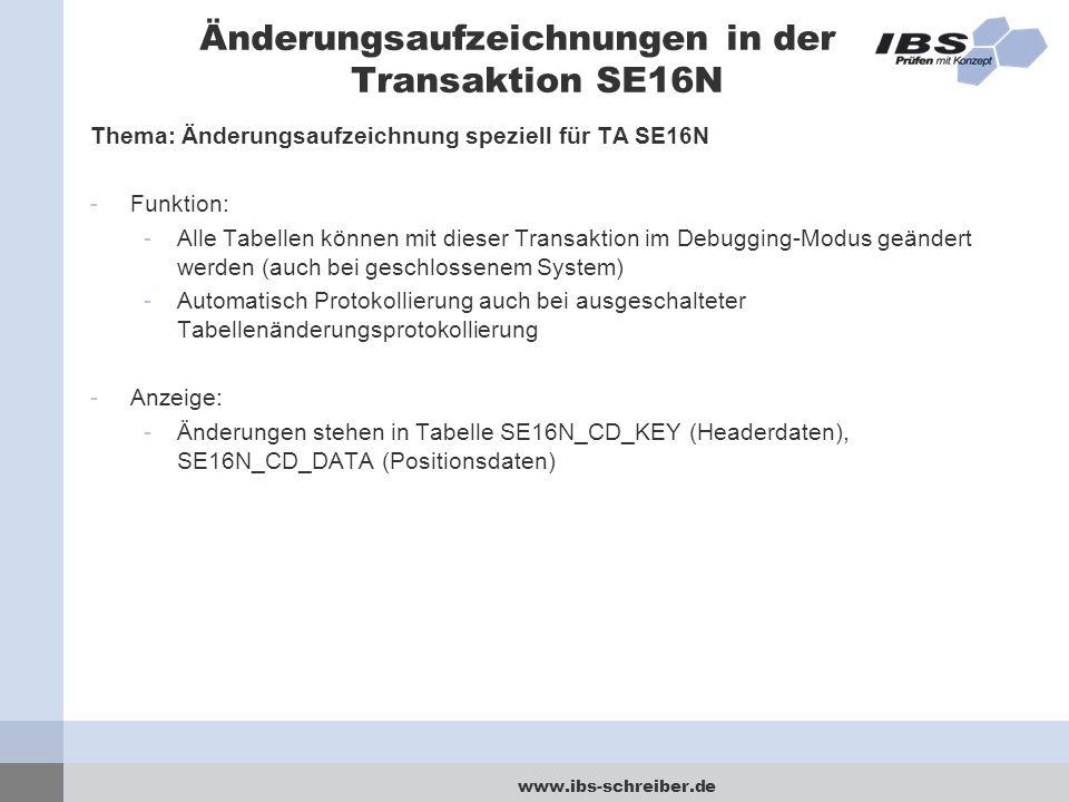 www.ibs-schreiber.de Änderungsaufzeichnungen in der Transaktion SE16N Thema: Änderungsaufzeichnung speziell für TA SE16N -Funktion: -Alle Tabellen können mit dieser Transaktion im Debugging-Modus geändert werden (auch bei geschlossenem System) -Automatisch Protokollierung auch bei ausgeschalteter Tabellenänderungsprotokollierung -Anzeige: -Änderungen stehen in Tabelle SE16N_CD_KEY (Headerdaten), SE16N_CD_DATA (Positionsdaten)