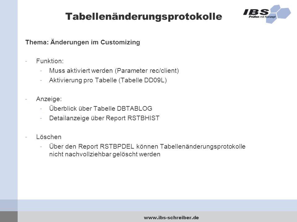 www.ibs-schreiber.de Tabellenänderungsprotokolle Thema: Änderungen im Customizing -Funktion: -Muss aktiviert werden (Parameter rec/client) -Aktivierung pro Tabelle (Tabelle DD09L) -Anzeige: -Überblick über Tabelle DBTABLOG -Detailanzeige über Report RSTBHIST -Löschen -Über den Report RSTBPDEL können Tabellenänderungsprotokolle nicht nachvollziehbar gelöscht werden